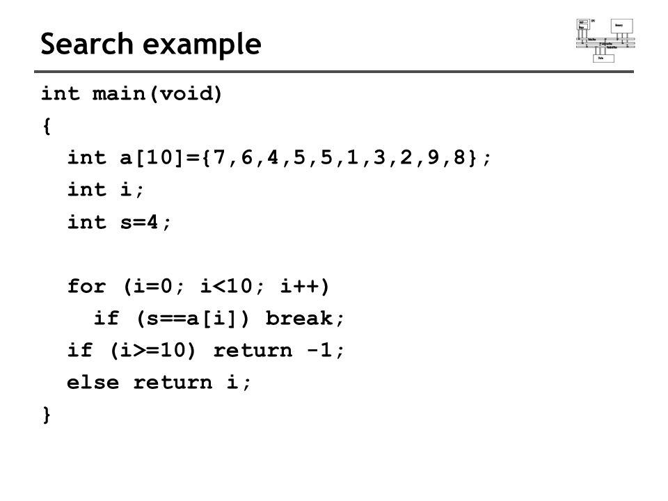Search example int main(void) { int a[10]={7,6,4,5,5,1,3,2,9,8}; int i; int s=4; for (i=0; i<10; i++) if (s==a[i]) break; if (i>=10) return -1; else r