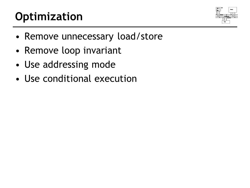 Optimization Remove unnecessary load/store Remove loop invariant Use addressing mode Use conditional execution