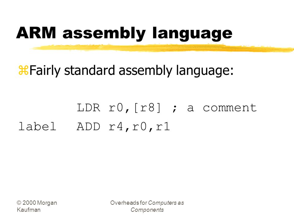 © 2000 Morgan Kaufman Overheads for Computers as Components ARM assembly language zFairly standard assembly language: LDR r0,[r8] ; a comment labelADD r4,r0,r1