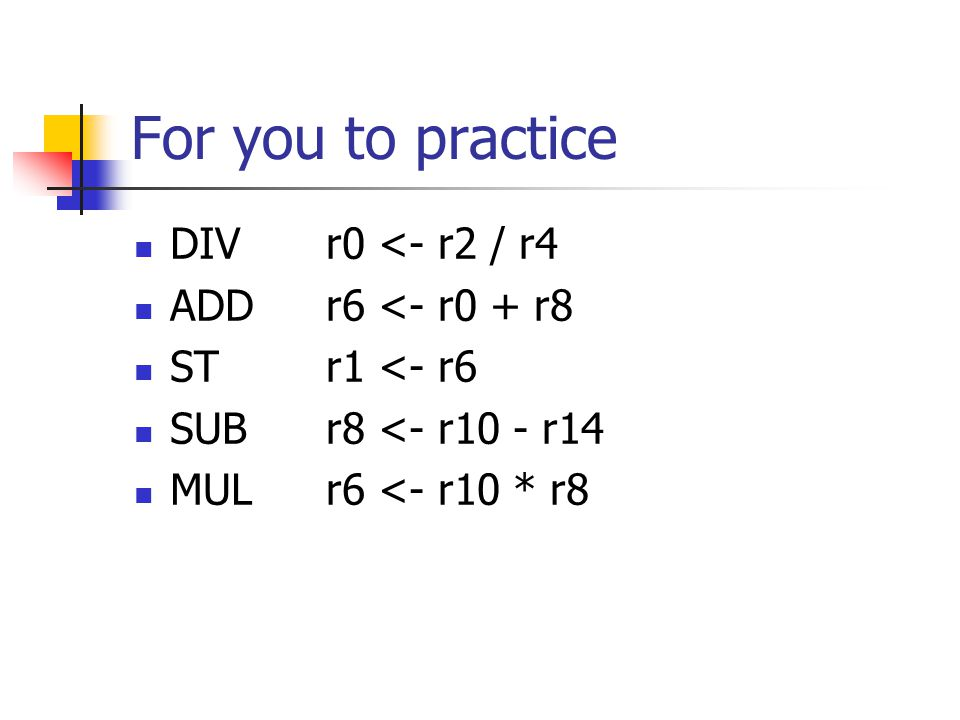 For you to practice DIVr0 <- r2 / r4 ADDr6 <- r0 + r8 STr1 <- r6 SUBr8 <- r10 - r14 MULr6 <- r10 * r8