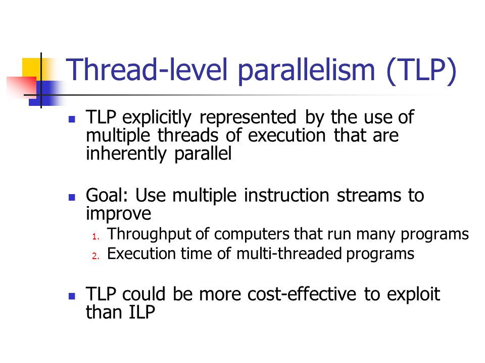 Thread-level parallelism (TLP) TLP explicitly represented by the use of multiple threads of execution that are inherently parallel Goal: Use multiple instruction streams to improve 1.