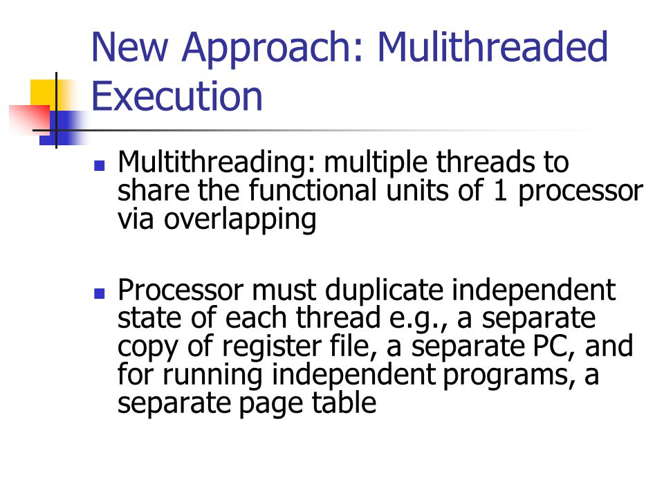 New Approach: Mulithreaded Execution Multithreading: multiple threads to share the functional units of 1 processor via overlapping Processor must duplicate independent state of each thread e.g., a separate copy of register file, a separate PC, and for running independent programs, a separate page table