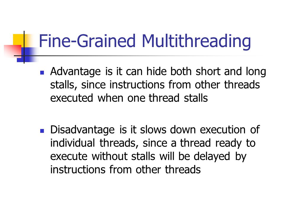 Fine-Grained Multithreading Advantage is it can hide both short and long stalls, since instructions from other threads executed when one thread stalls Disadvantage is it slows down execution of individual threads, since a thread ready to execute without stalls will be delayed by instructions from other threads