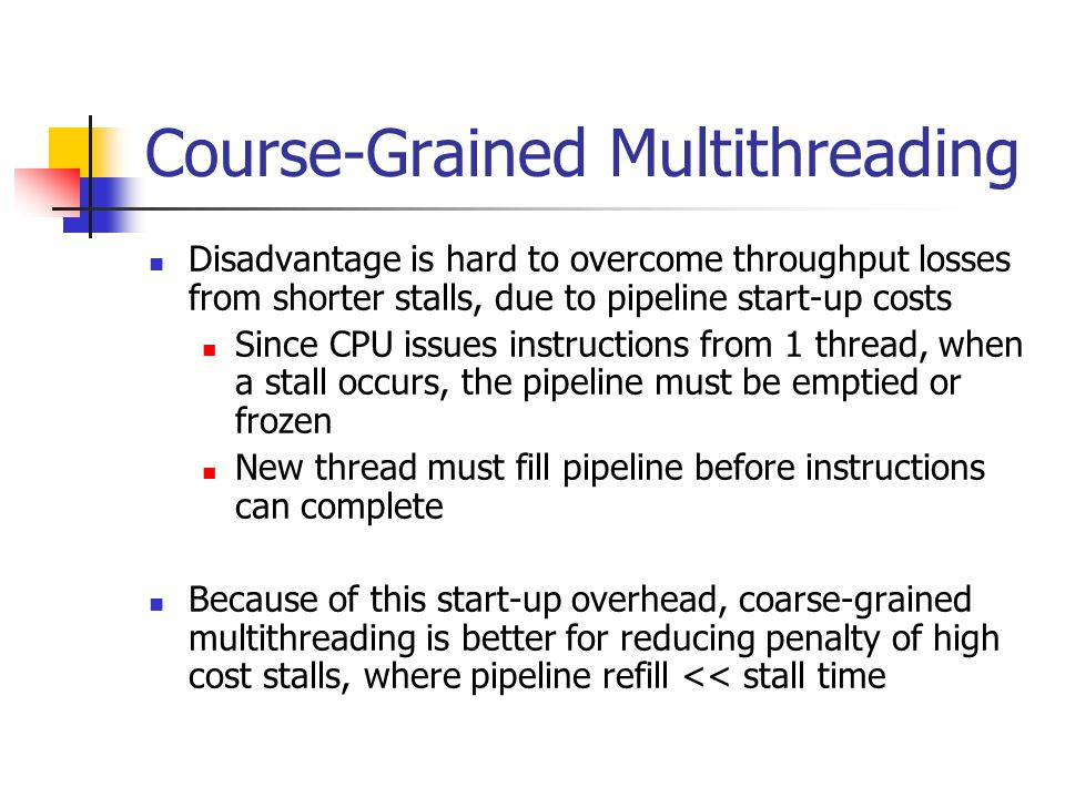 Course-Grained Multithreading Disadvantage is hard to overcome throughput losses from shorter stalls, due to pipeline start-up costs Since CPU issues instructions from 1 thread, when a stall occurs, the pipeline must be emptied or frozen New thread must fill pipeline before instructions can complete Because of this start-up overhead, coarse-grained multithreading is better for reducing penalty of high cost stalls, where pipeline refill << stall time