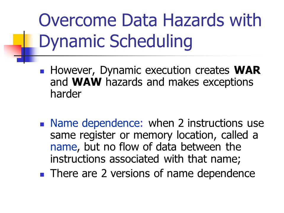 Overcome Data Hazards with Dynamic Scheduling However, Dynamic execution creates WAR and WAW hazards and makes exceptions harder Name dependence: when 2 instructions use same register or memory location, called a name, but no flow of data between the instructions associated with that name; There are 2 versions of name dependence