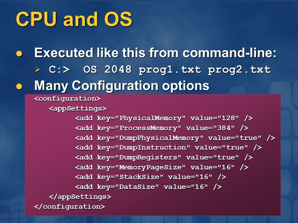 CPU and OS Executed like this from command-line: Executed like this from command-line:  C:> OS 2048 prog1.txt prog2.txt Many Configuration options Many Configuration options<configuration><appSettings> </appSettings></configuration>