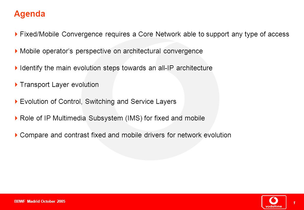 1 1 1 BBWF Madrid October 2005  Fixed/Mobile Convergence requires a Core Network able to support any type of access  Mobile operator's perspective on architectural convergence  Identify the main evolution steps towards an all-IP architecture  Transport Layer evolution  Evolution of Control, Switching and Service Layers  Role of IP Multimedia Subsystem (IMS) for fixed and mobile  Compare and contrast fixed and mobile drivers for network evolution Agenda