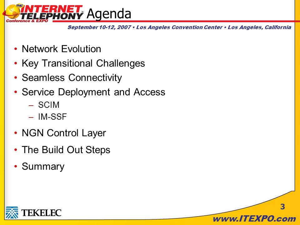 September 10-12, 2007 Los Angeles Convention Center Los Angeles, California www.ITEXPO.com Agenda Network Evolution Key Transitional Challenges Seamless Connectivity Service Deployment and Access –SCIM –IM-SSF NGN Control Layer The Build Out Steps Summary 3