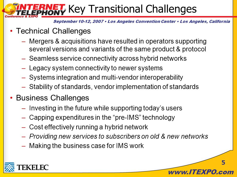 September 10-12, 2007 Los Angeles Convention Center Los Angeles, California www.ITEXPO.com 5 Key Transitional Challenges Technical Challenges –Mergers & acquisitions have resulted in operators supporting several versions and variants of the same product & protocol –Seamless service connectivity across hybrid networks –Legacy system connectivity to newer systems –Systems integration and multi-vendor interoperability –Stability of standards, vendor implementation of standards Business Challenges –Investing in the future while supporting today's users –Capping expenditures in the pre-IMS technology –Cost effectively running a hybrid network –Providing new services to subscribers on old & new networks –Making the business case for IMS work