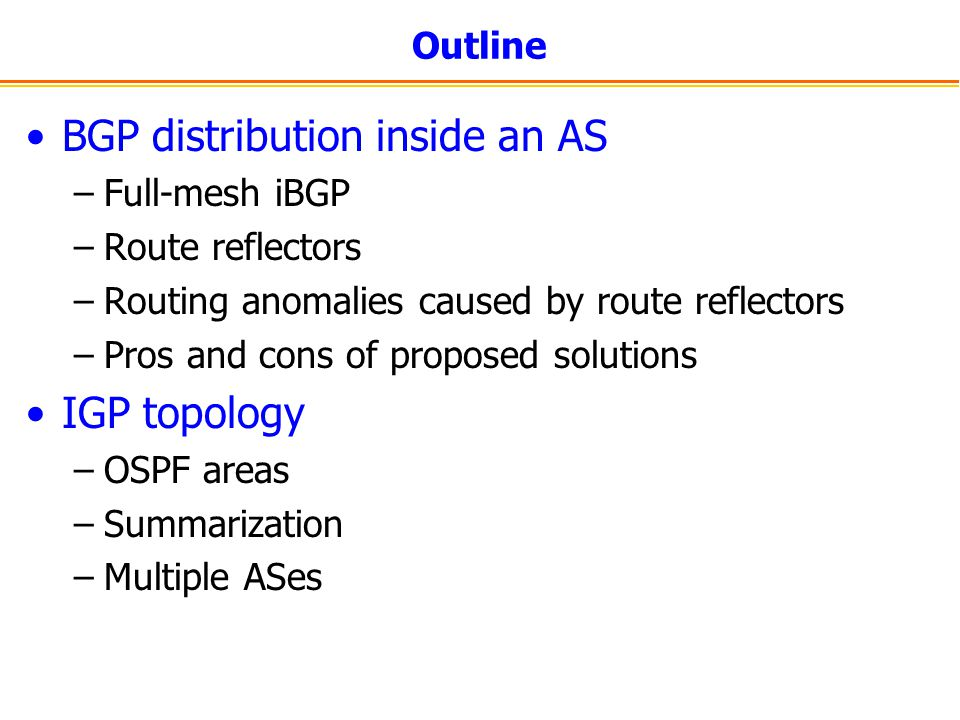 Outline BGP distribution inside an AS –Full-mesh iBGP –Route reflectors –Routing anomalies caused by route reflectors –Pros and cons of proposed solutions IGP topology –OSPF areas –Summarization –Multiple ASes