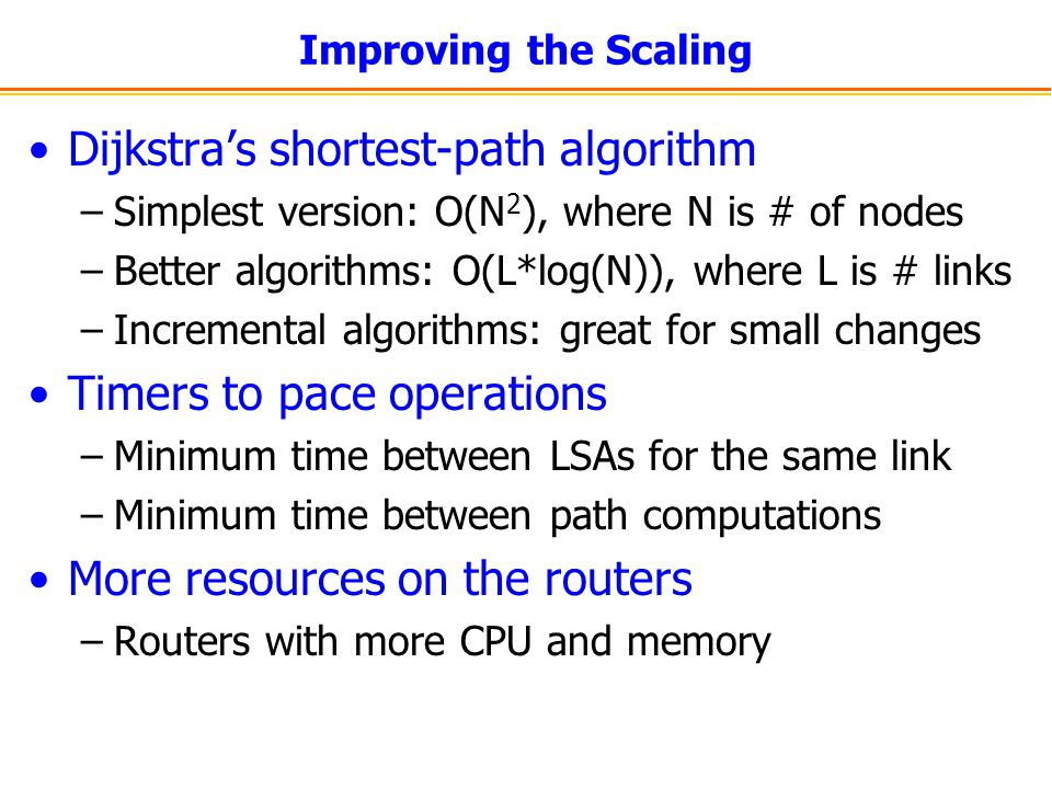 Improving the Scaling Dijkstra's shortest-path algorithm –Simplest version: O(N 2 ), where N is # of nodes –Better algorithms: O(L*log(N)), where L is # links –Incremental algorithms: great for small changes Timers to pace operations –Minimum time between LSAs for the same link –Minimum time between path computations More resources on the routers –Routers with more CPU and memory