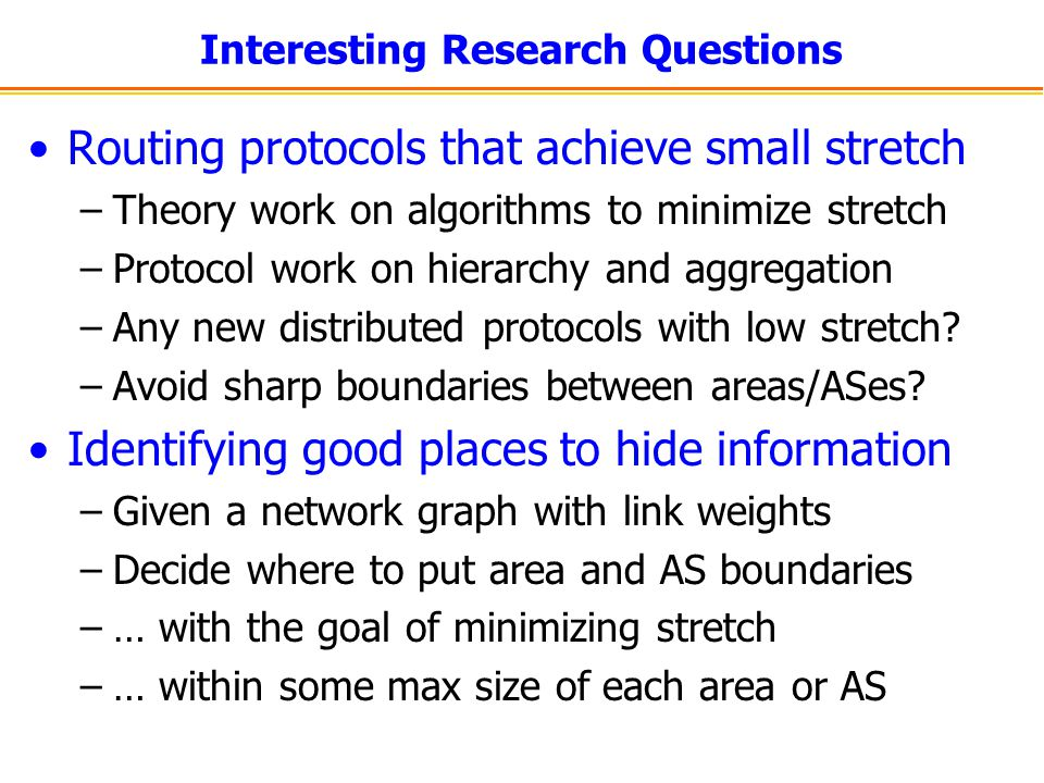 Interesting Research Questions Routing protocols that achieve small stretch –Theory work on algorithms to minimize stretch –Protocol work on hierarchy and aggregation –Any new distributed protocols with low stretch.