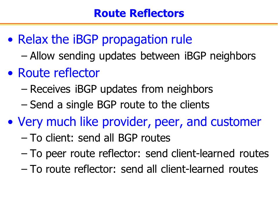 Route Reflectors Relax the iBGP propagation rule –Allow sending updates between iBGP neighbors Route reflector –Receives iBGP updates from neighbors –Send a single BGP route to the clients Very much like provider, peer, and customer –To client: send all BGP routes –To peer route reflector: send client-learned routes –To route reflector: send all client-learned routes