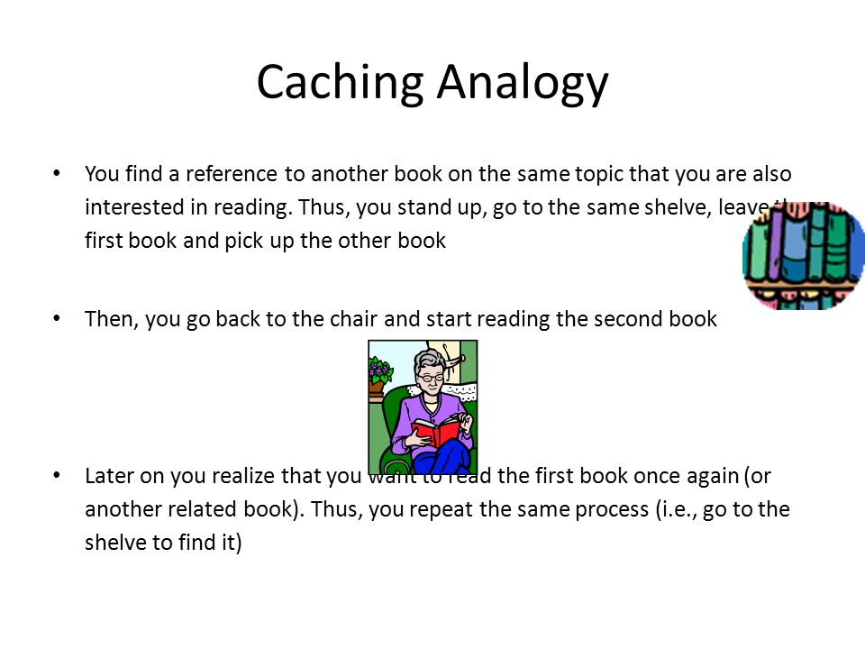 Caching Analogy You find a reference to another book on the same topic that you are also interested in reading.