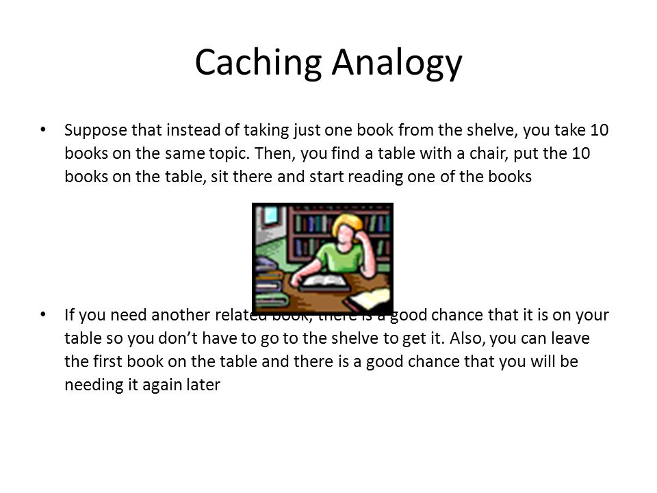Caching Analogy Suppose that instead of taking just one book from the shelve, you take 10 books on the same topic.