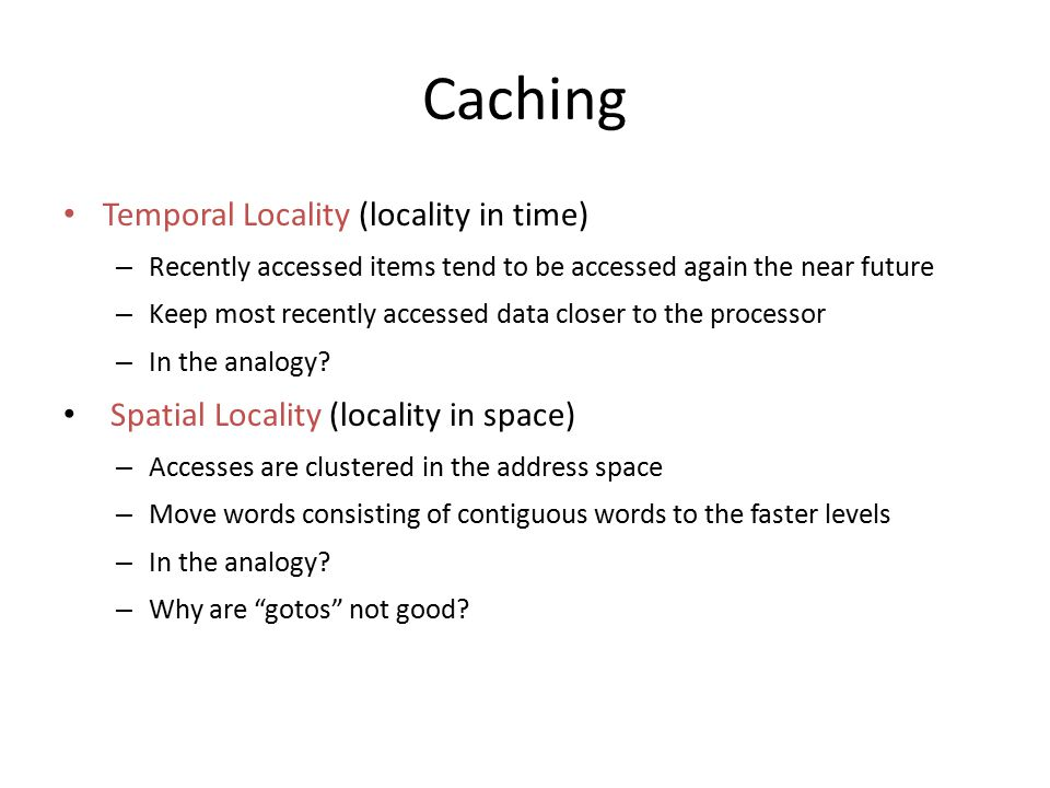 Caching Temporal Locality (locality in time) – Recently accessed items tend to be accessed again the near future – Keep most recently accessed data cl