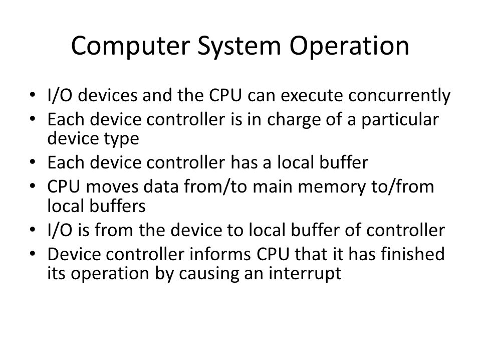 Computer System Operation I/O devices and the CPU can execute concurrently Each device controller is in charge of a particular device type Each device controller has a local buffer CPU moves data from/to main memory to/from local buffers I/O is from the device to local buffer of controller Device controller informs CPU that it has finished its operation by causing an interrupt
