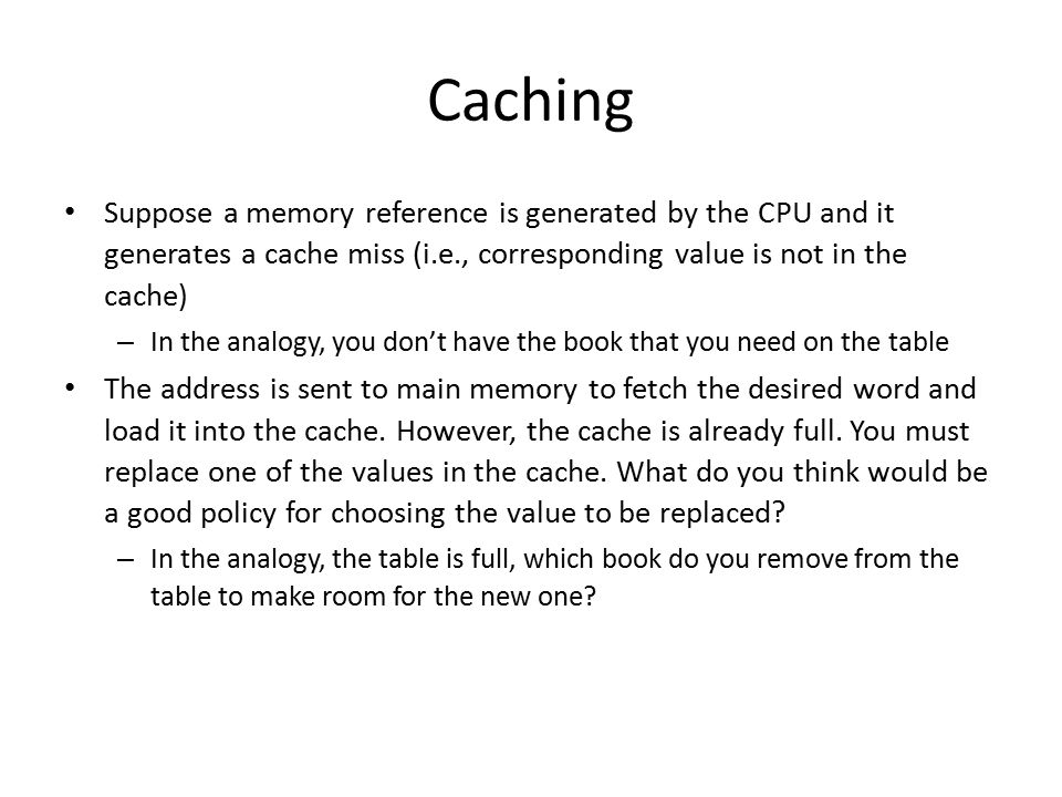 Caching Suppose a memory reference is generated by the CPU and it generates a cache miss (i.e., corresponding value is not in the cache) – In the analogy, you don't have the book that you need on the table The address is sent to main memory to fetch the desired word and load it into the cache.