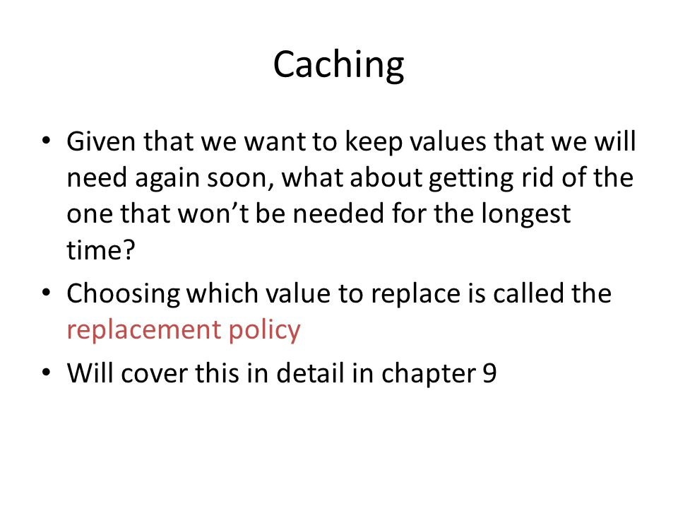 Caching Given that we want to keep values that we will need again soon, what about getting rid of the one that won't be needed for the longest time.