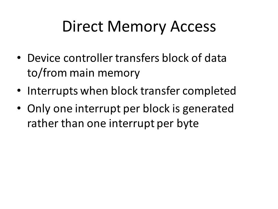 Direct Memory Access Device controller transfers block of data to/from main memory Interrupts when block transfer completed Only one interrupt per block is generated rather than one interrupt per byte