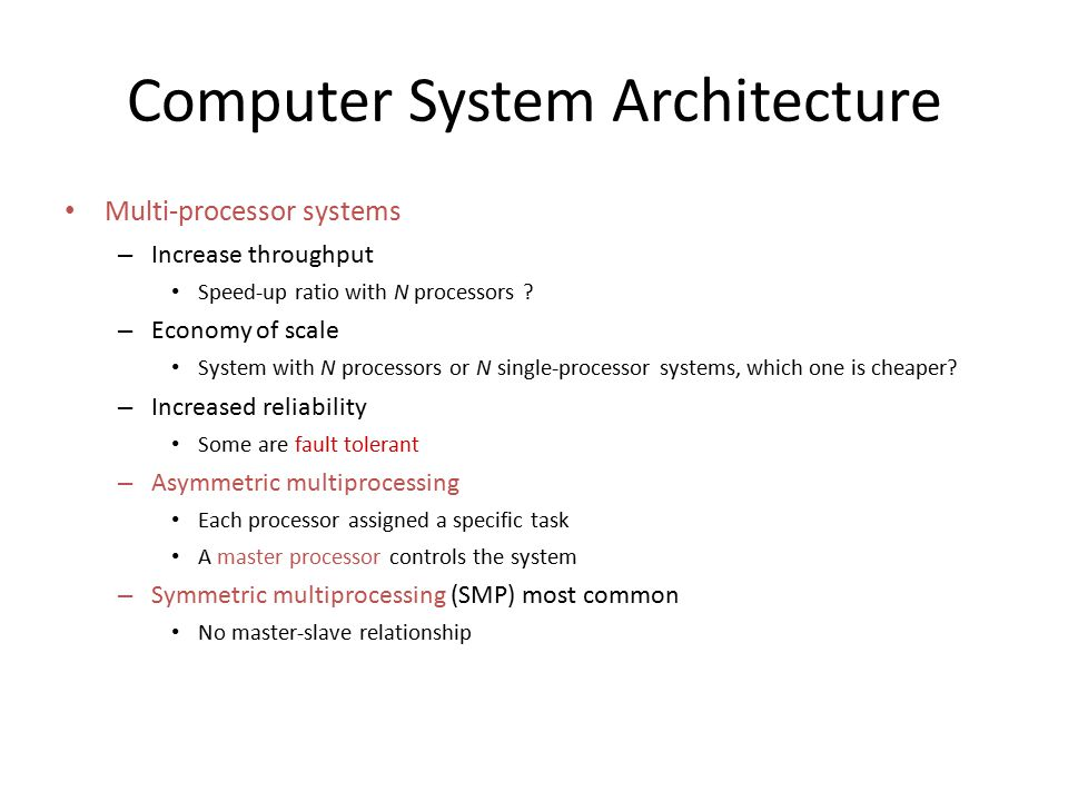 Computer System Architecture Multi-processor systems – Increase throughput Speed-up ratio with N processors ? – Economy of scale System with N process