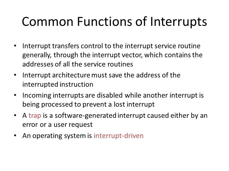 Common Functions of Interrupts Interrupt transfers control to the interrupt service routine generally, through the interrupt vector, which contains the addresses of all the service routines Interrupt architecture must save the address of the interrupted instruction Incoming interrupts are disabled while another interrupt is being processed to prevent a lost interrupt A trap is a software-generated interrupt caused either by an error or a user request An operating system is interrupt-driven