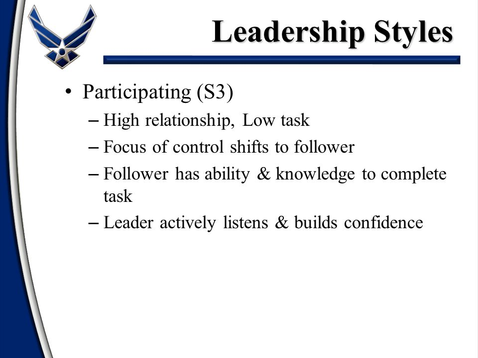Participating (S3) – High relationship, Low task – Focus of control shifts to follower – Follower has ability & knowledge to complete task – Leader actively listens & builds confidence Leadership Styles