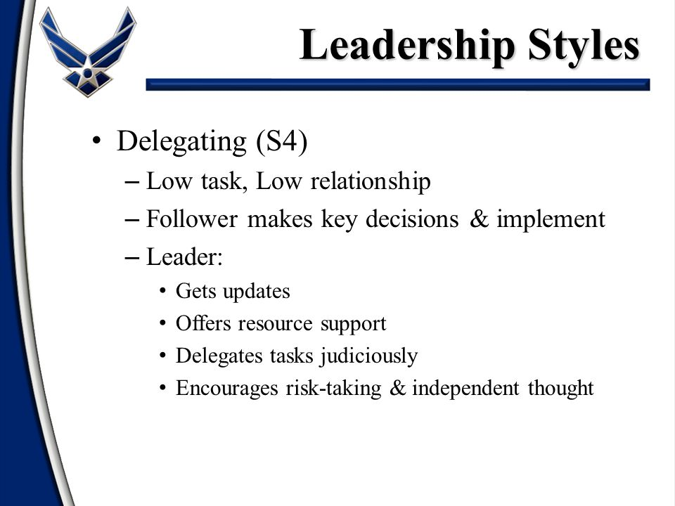 Delegating (S4) – Low task, Low relationship – Follower makes key decisions & implement – Leader: Gets updates Offers resource support Delegates tasks judiciously Encourages risk-taking & independent thought Leadership Styles