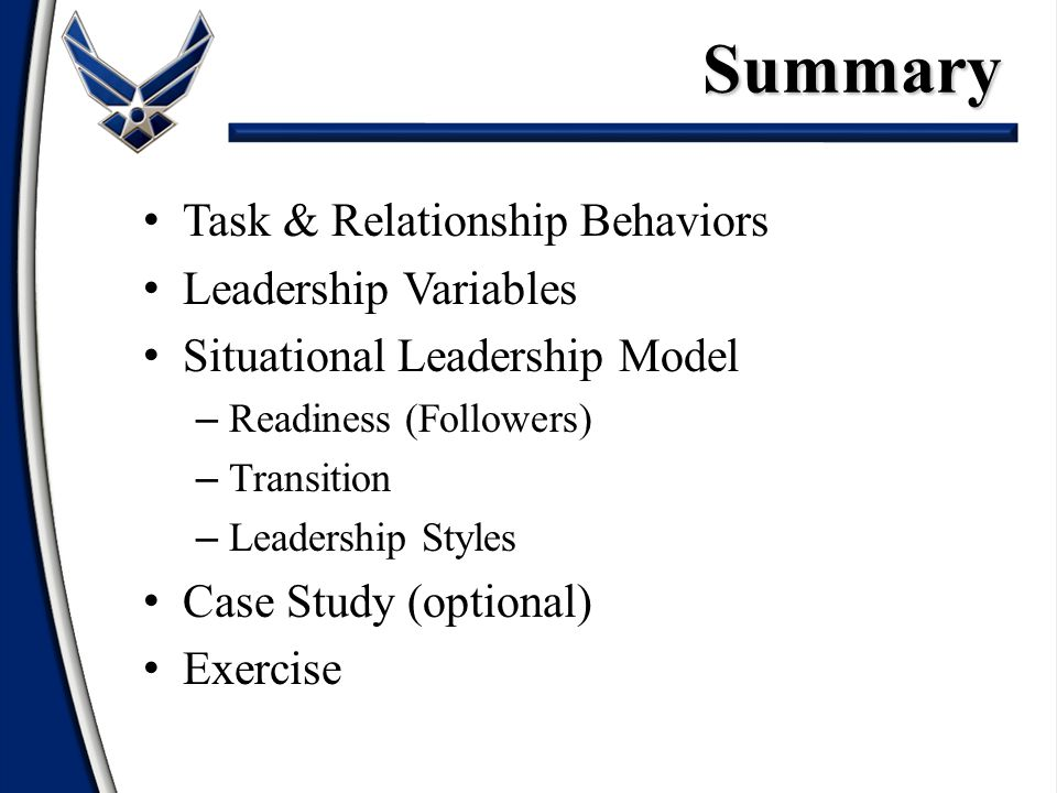 Task & Relationship Behaviors Leadership Variables Situational Leadership Model – Readiness (Followers) – Transition – Leadership Styles Case Study (optional) ExerciseSummary