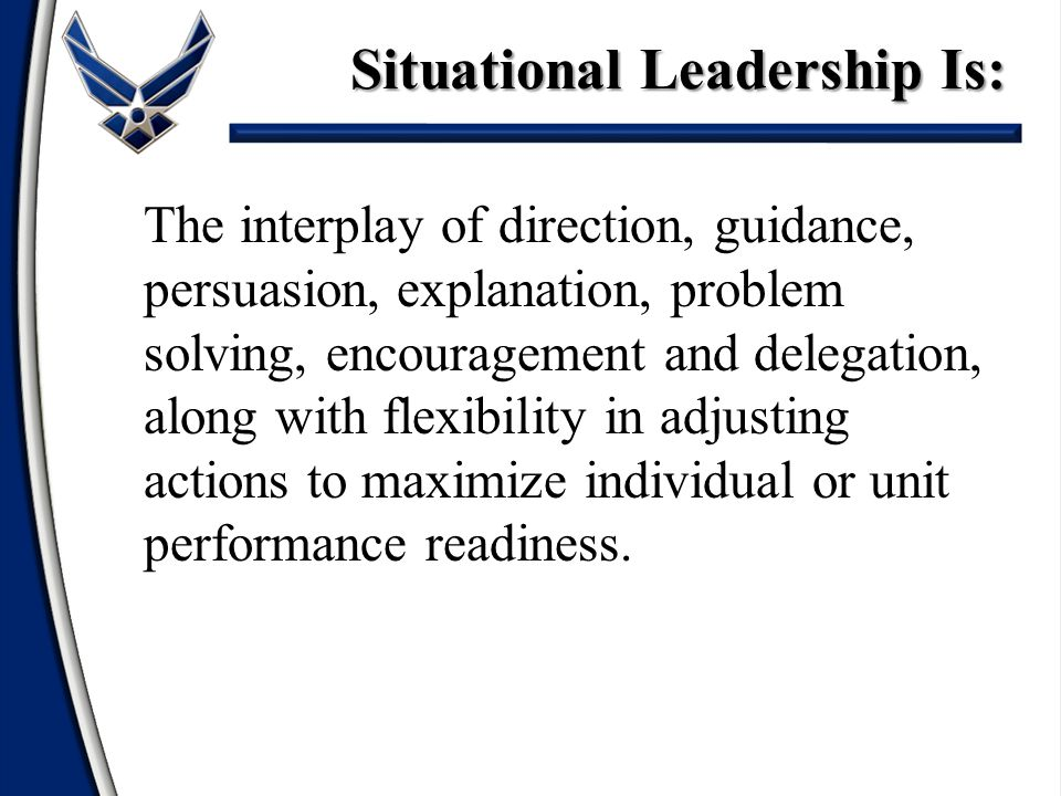 The interplay of direction, guidance, persuasion, explanation, problem solving, encouragement and delegation, along with flexibility in adjusting actions to maximize individual or unit performance readiness.