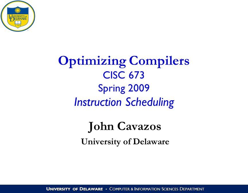 U NIVERSITY OF D ELAWARE C OMPUTER & I NFORMATION S CIENCES D EPARTMENT Optimizing Compilers CISC 673 Spring 2009 Instruction Scheduling John Cavazos University of Delaware