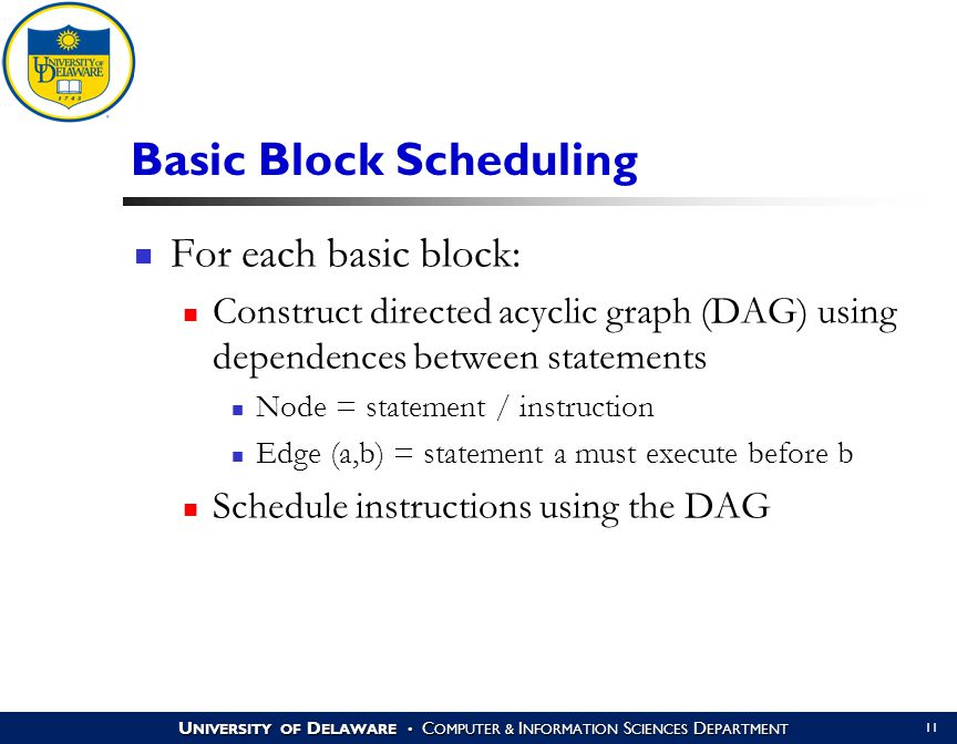 U NIVERSITY OF D ELAWARE C OMPUTER & I NFORMATION S CIENCES D EPARTMENT 11 Basic Block Scheduling For each basic block: Construct directed acyclic graph (DAG) using dependences between statements Node = statement / instruction Edge (a,b) = statement a must execute before b Schedule instructions using the DAG
