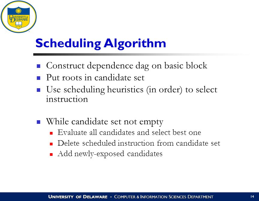 U NIVERSITY OF D ELAWARE C OMPUTER & I NFORMATION S CIENCES D EPARTMENT 14 Scheduling Algorithm Construct dependence dag on basic block Put roots in candidate set Use scheduling heuristics (in order) to select instruction While candidate set not empty Evaluate all candidates and select best one Delete scheduled instruction from candidate set Add newly-exposed candidates