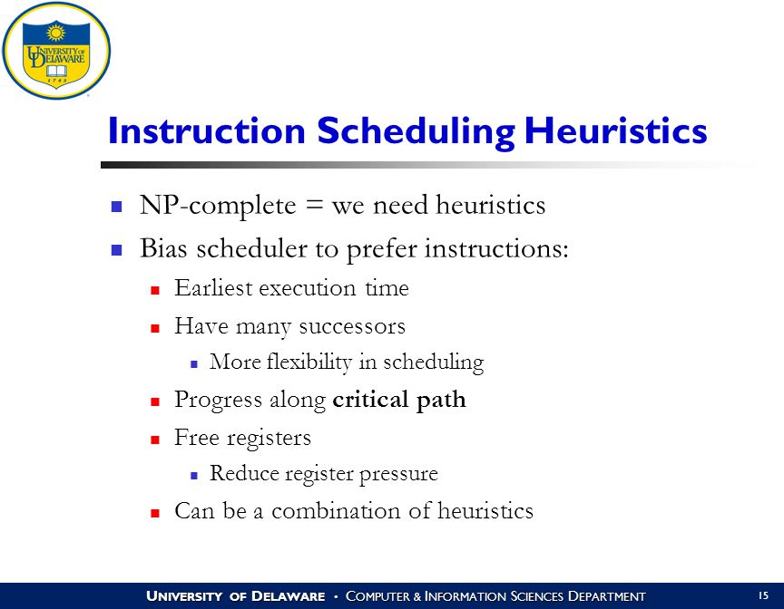 U NIVERSITY OF D ELAWARE C OMPUTER & I NFORMATION S CIENCES D EPARTMENT 15 Instruction Scheduling Heuristics NP-complete = we need heuristics Bias scheduler to prefer instructions: Earliest execution time Have many successors More flexibility in scheduling Progress along critical path Free registers Reduce register pressure Can be a combination of heuristics