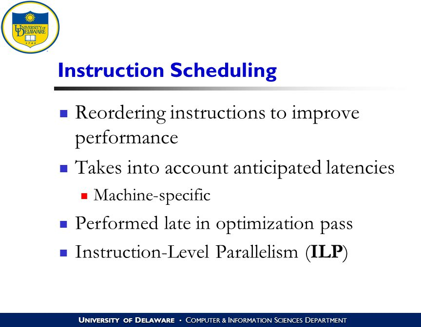 U NIVERSITY OF D ELAWARE C OMPUTER & I NFORMATION S CIENCES D EPARTMENT Instruction Scheduling Reordering instructions to improve performance Takes into account anticipated latencies Machine-specific Performed late in optimization pass Instruction-Level Parallelism (ILP)