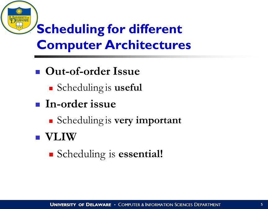 U NIVERSITY OF D ELAWARE C OMPUTER & I NFORMATION S CIENCES D EPARTMENT 5 Scheduling for different Computer Architectures Out-of-order Issue Scheduling is useful In-order issue Scheduling is very important VLIW Scheduling is essential!