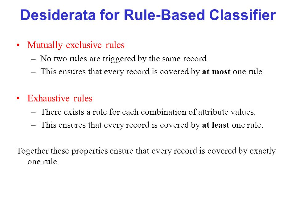 Desiderata for Rule-Based Classifier Mutually exclusive rules –No two rules are triggered by the same record. –This ensures that every record is cover
