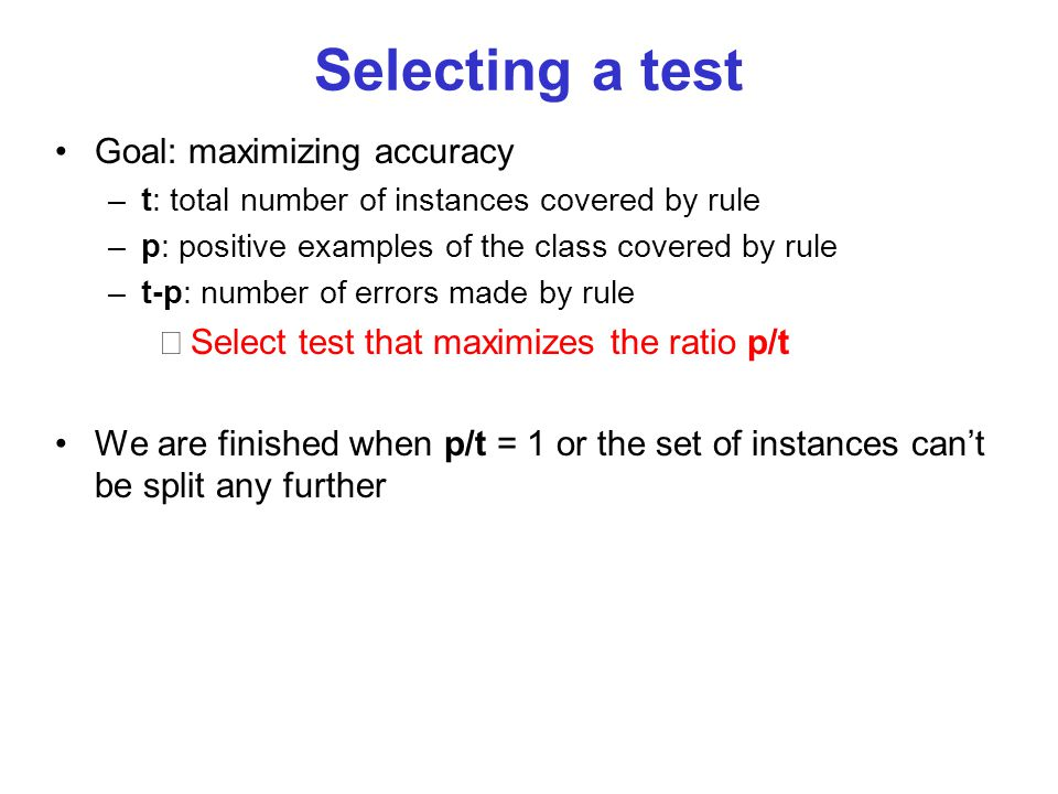 Selecting a test Goal: maximizing accuracy –t: total number of instances covered by rule –p: positive examples of the class covered by rule –t-p: numb