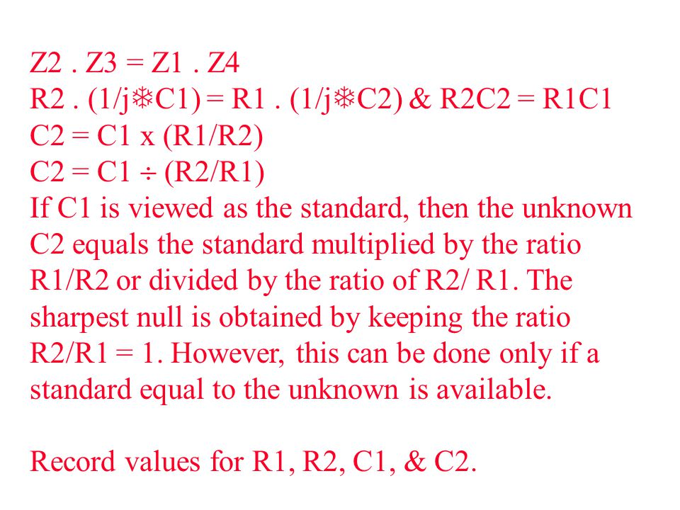 Z2. Z3 = Z1. Z4 R2. (1/j  C1) = R1. (1/j  C2) & R2C2 = R1C1 C2 = C1 x (R1/R2) C2 = C1  (R2/R1) If C1 is viewed as the standard, then the unknown C2