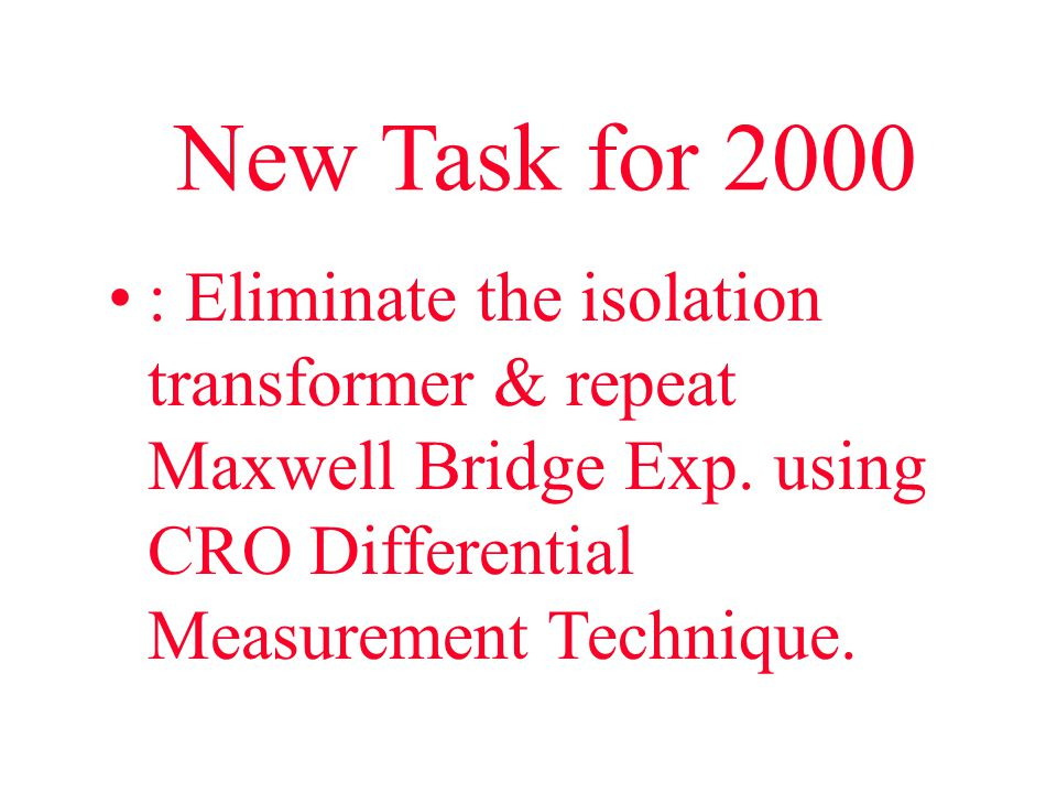 New Task for 2000 : Eliminate the isolation transformer & repeat Maxwell Bridge Exp.