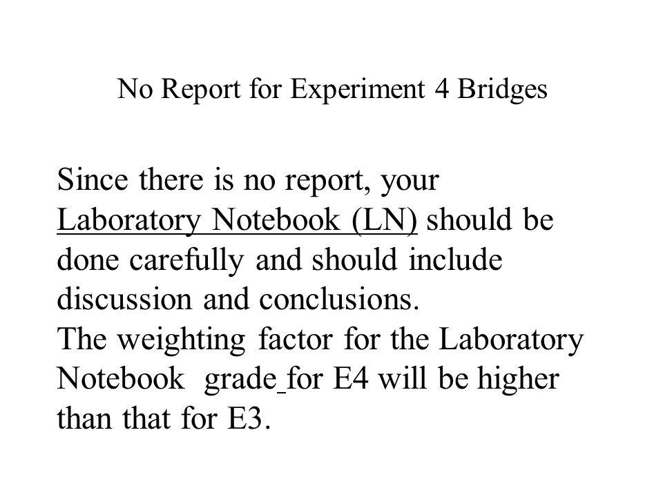 No Report for Experiment 4 Bridges Since there is no report, your Laboratory Notebook (LN) should be done carefully and should include discussion and conclusions.