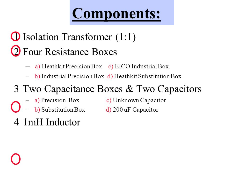 Components: 1Isolation Transformer (1:1) 2Four Resistance Boxes – a) Heathkit Precision Box c) EICO Industrial Box – b) Industrial Precision Box d) Heathkit Substitution Box 3Two Capacitance Boxes & Two Capacitors – a) Precision Box c) Unknown Capacitor – b) Substitution Box d) 200 uF Capacitor 41mH Inductor