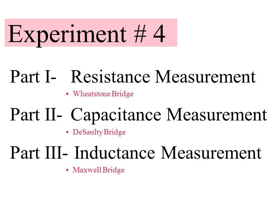 Experiment # 4 Part I- Resistance Measurement Wheatstone Bridge Part II- Capacitance Measurement DeSaulty Bridge Part III- Inductance Measurement Maxw