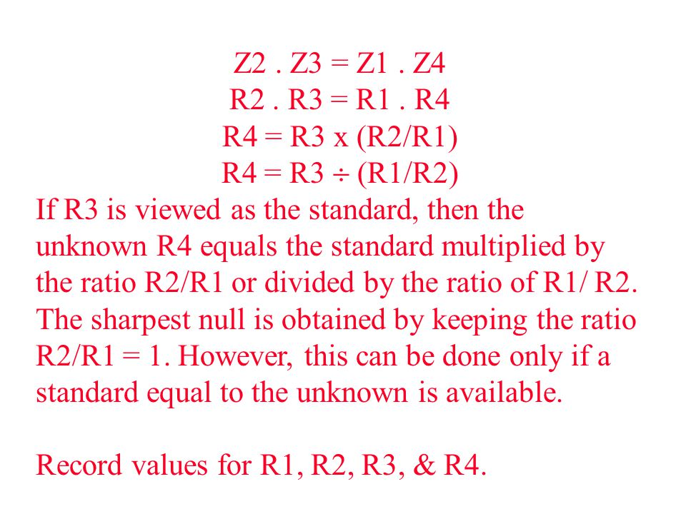 Z2. Z3 = Z1. Z4 R2. R3 = R1. R4 R4 = R3 x (R2/R1) R4 = R3  (R1/R2) If R3 is viewed as the standard, then the unknown R4 equals the standard multiplie
