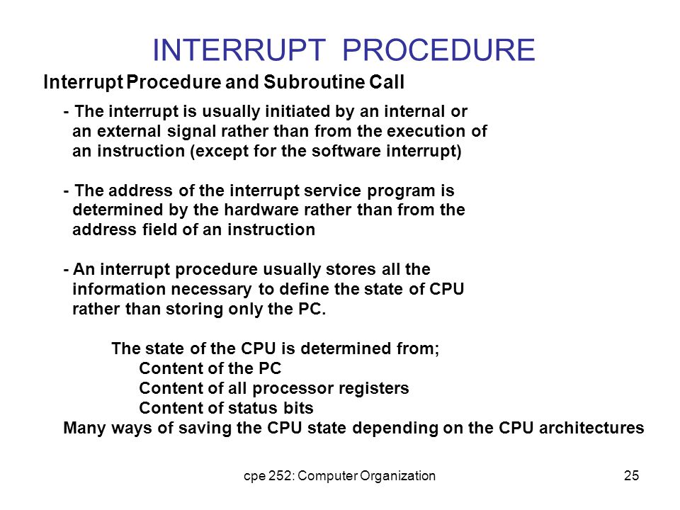 cpe 252: Computer Organization25 INTERRUPT PROCEDURE - The interrupt is usually initiated by an internal or an external signal rather than from the ex