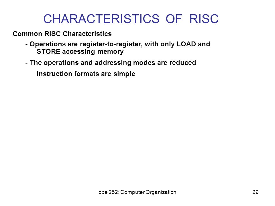 cpe 252: Computer Organization29 CHARACTERISTICS OF RISC Common RISC Characteristics - Operations are register-to-register, with only LOAD and STORE a