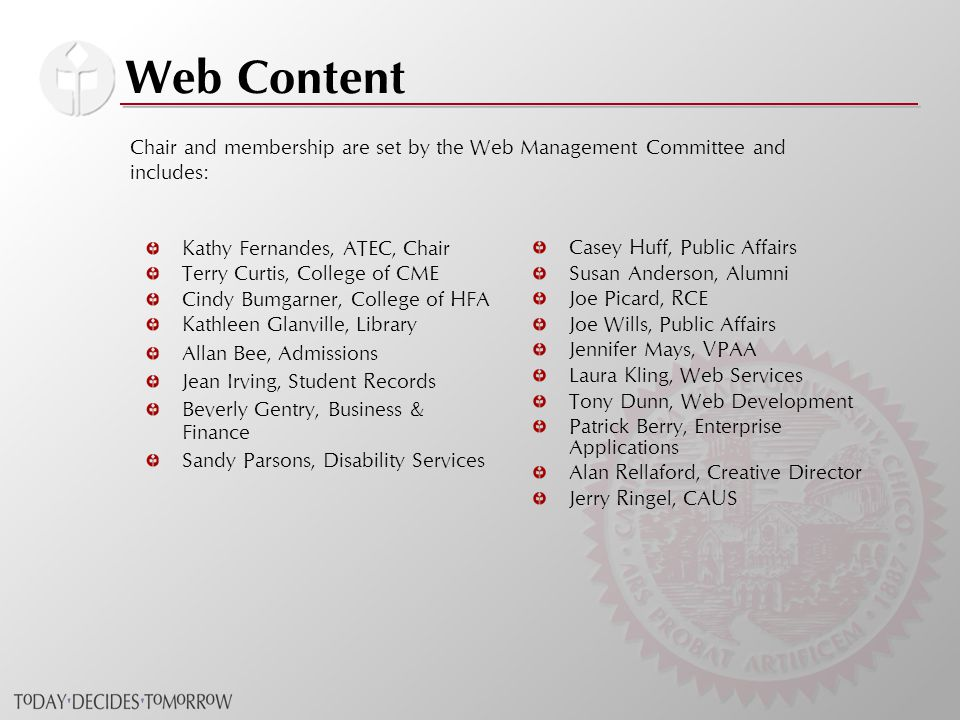 Web Content Kathy Fernandes, ATEC, Chair Terry Curtis, College of CME Cindy Bumgarner, College of HFA Kathleen Glanville, Library Allan Bee, Admissions Jean Irving, Student Records Beverly Gentry, Business & Finance Sandy Parsons, Disability Services Casey Huff, Public Affairs Susan Anderson, Alumni Joe Picard, RCE Joe Wills, Public Affairs Jennifer Mays, VPAA Laura Kling, Web Services Tony Dunn, Web Development Patrick Berry, Enterprise Applications Alan Rellaford, Creative Director Jerry Ringel, CAUS Chair and membership are set by the Web Management Committee and includes: