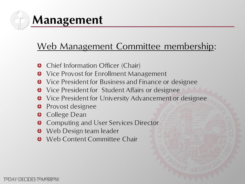 Management Web Management Committee membership: Chief Information Officer (Chair) Vice Provost for Enrollment Management Vice President for Business and Finance or designee Vice President for Student Affairs or designee Vice President for University Advancement or designee Provost designee College Dean Computing and User Services Director Web Design team leader Web Content Committee Chair