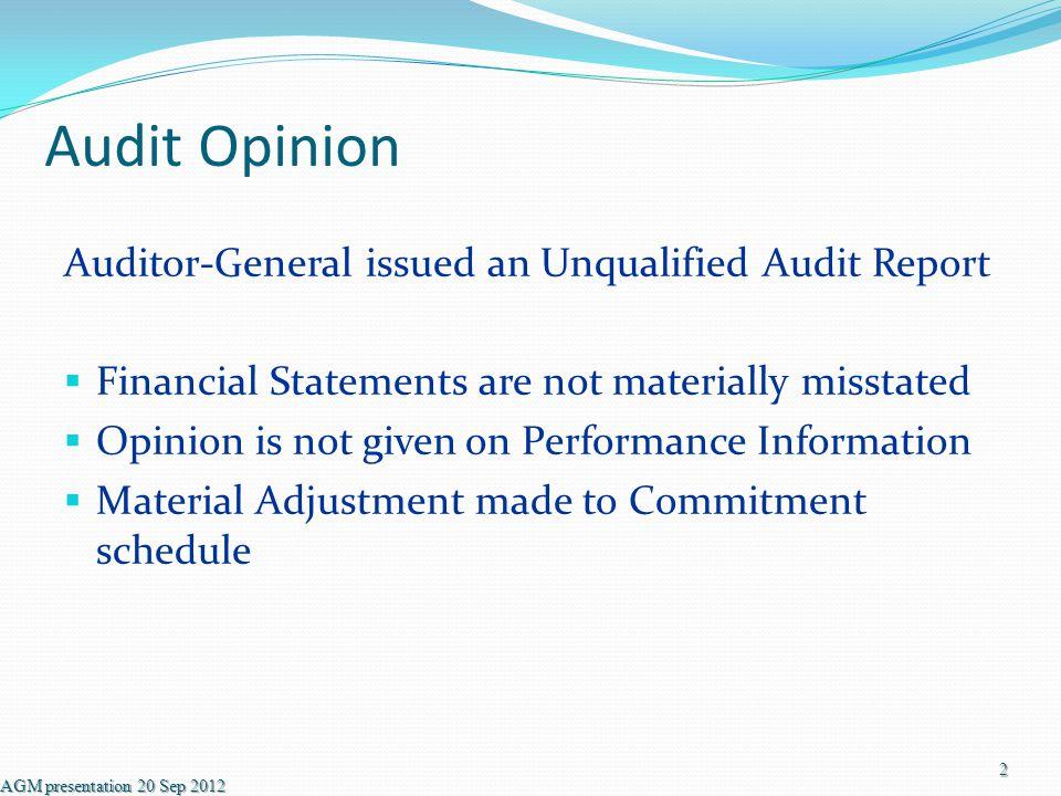 Audit Opinion Auditor-General issued an Unqualified Audit Report  Financial Statements are not materially misstated  Opinion is not given on Performance Information  Material Adjustment made to Commitment schedule AGM presentation 20 Sep 2012 2