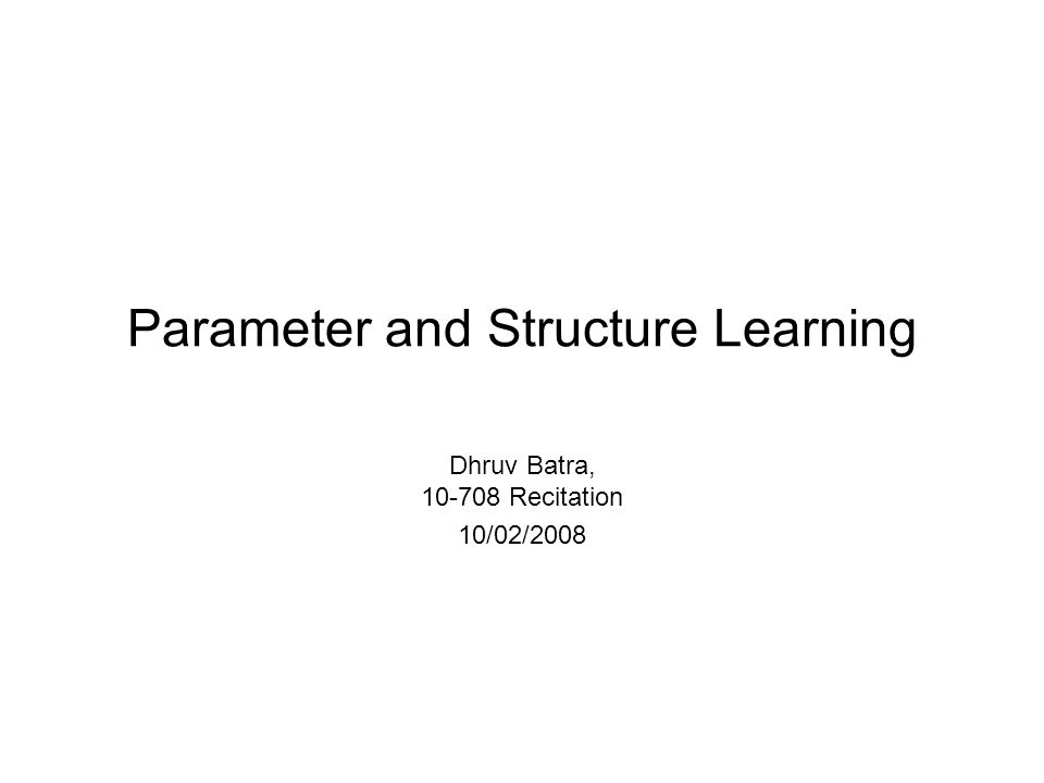 Parameter and Structure Learning Dhruv Batra, 10-708 Recitation 10/02/2008